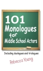 101 Monologues for Middle School Actors: Including Duologues and Triologues Cover Image