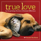 True Love: 24 Surprising Stories of Animal Affection Cover Image