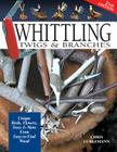 Whittling Twigs & Branches - 2nd Edition: Unique Birds, Flowers, Trees & More from Easy-To-Find Wood Cover Image