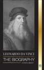 Leonardo Da Vinci: The Biography - The Genius Life of A Master; Drawings, Paintings, Machines, and other Inventions Cover Image