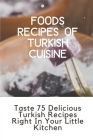 Foods Recipes Of Turkish Cuisine: Taste 75 Delicious Turkish Recipes Right In Your Little Kitchen: Turkish Dishes Recipes Cover Image
