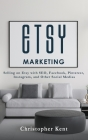 Etsy Marketing: Selling on Etsy with SEO, Facebook, Pinterest, Instagram, and Other Social Medias Cover Image