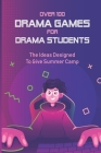 Over 100 Drama Games For Drama Students: The Ideas Designed To Give Summer Camp: The Informative Of Drama Soup Cover Image
