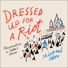 Dressed Up for a Riot: Misadventures in Putin's Moscow Cover Image