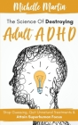 The Science of Destroying Adult ADHD: Stop Guessing, Quit Unnatural Treatments & Attain Superhuman Focus Cover Image