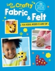 Let's Get Crafty with Fabric & Felt: 25 creative and fun projects for kids aged 2 and up Cover Image