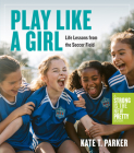 Play Like a Girl: Life Lessons from the Soccer Field Cover Image