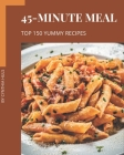 Top 150 Yummy 45-Minute Meal Recipes: A Yummy 45-Minute Meal Cookbook for Effortless Meals Cover Image