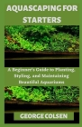 Aquascaping for Starters: A Beginner's Guide to Planting, Styling, and Maintaining Beautiful Aquariums Cover Image