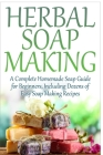 Herbal Soap Making: A Complete Homemade Soap Guide for Beginners, Including Dozens of Easy Soap Making Recipes Cover Image