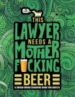This Lawyer Needs a Mother F*cking Beer: A Swear Word Coloring Book for Adults: A Funny Adult Coloring Book for Barristers, Solicitors, Attorneys & La Cover Image