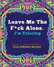 Leave Me The F*ck Alone... I'm Coloring - ADULT SWEARWORD COLORING BOOK: Modern Mandala Style Art Book Gift for Grown Ups Cover Image