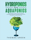 Hydroponics and Aquaponics: The Beginner's Guide To Choose Your Best Sustainable Gardening System And Grow Organic Vegetables At Home Without Soil Cover Image