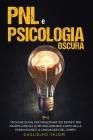 PNL e Psicologia Oscura: 9 + 1 Tecniche di PNL per Principianti ed Esperti per Manipolare gli Altri Migliorando l'Arte della Persuasione e il L Cover Image