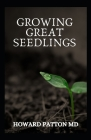 Growing Great Seedlings: The Essential Guide To Grow Healthy, Productive Vegetables, Herbs, and Flowers from Seeds Cover Image
