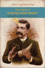 The Myth of Disenchantment: Magic, Modernity, and the Birth of the Human Sciences Cover Image