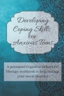 Developing Coping Skills For Anxious Teens: A prompted Cognitive Behavioral Therapy workbook to help manage your teenagers mood disorder Cover Image