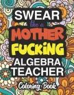 Swear Like A Mother Fucking Algebra Teacher: Coloring Books For Algebra Teachers Cover Image