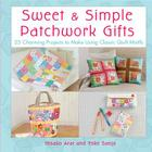 Sweet & Simple Patchwork Gifts: 25 Charming Projects to Make Using Classic Quilt Motifs Cover Image