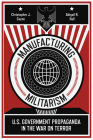 Manufacturing Militarism: U.S. Government Propaganda in the War on Terror Cover Image