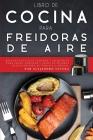 Libro de Cocina para Freidoras de Aire: Recetas Sencillas, Rápidas y Asequibles para Freír, Hornear y Asar los Mejores Platillos para su Familia y Ami Cover Image