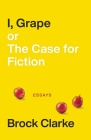 I, Grape; or The Case for Fiction: Essays Cover Image