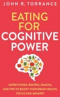 Eating for Cognitive Power: Super Foods, Recipes, Snacks, and Tips to Boost Your Brain Health, Focus and Memory Cover Image