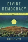 Divine Democracy: Political Theology After Carl Schmitt Cover Image