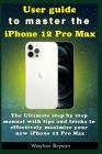 User guide to master the iPhone 12 Pro Max: The Ultimate step by step manual with tips and tricks to effectively maximize your new iPhone 12 Pro Max Cover Image