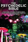 The Psychedelic Bible - Everything You Need To Know About Psilocybin Magic Mushrooms, 5-Meo DMT, LSD/Acid & MDMA Cover Image