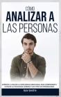 Cómo Analizar a Las Personas: Aprende a Utilizar la Inteligencia Emocional para Comprender y Utilizar la Psicología Humana y los Tipos de Personalid Cover Image