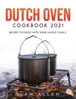 Dutch Oven Cookbook 2021: Recipes to Enjoy with Your Whole Family Cover Image