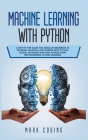 Machine Learning with Python: A Step by Step Guide for Absolute Beginners to Program Artificial Intelligence with Python. Neural Networks and Data S Cover Image
