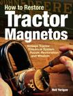 How to Restore Tractor Magnetos: Vintage Tractor Electrical System Repair, Restoration and Wisdom Cover Image