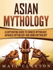 Asian Mythology: A Captivating Guide to Chinese Mythology, Japanese Mythology and Hindu Mythology Cover Image