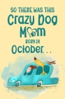 So There Was This Crazy Dog Mom Born in October: Birthday Journ for a Girl Who Loves Her Best Pet (Funny Girl, Dog & Car Cover) Cover Image