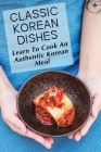 Classic Korean Dishes: Learn To Cook An Authentic Korean Meal: Korean Easy Cooking Recipes Cover Image