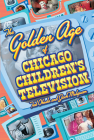 The Golden Age of Chicago Children's Television Cover Image
