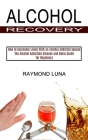 Alcohol Recovery: How to Overcome Living With an Alcohol Addicted Spouse (The Alcohol Addiction Cleanse and Detox Guide for Beginners) Cover Image