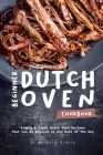Beginner Dutch Oven Cookbook: Simple & Tasty Dutch Oven Recipes That Can Be Enjoyed as Any Meal of The Day Cover Image