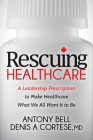 Rescuing Healthcare: A Leadership Prescription to Make Healthcare What We All Want It to Be Cover Image