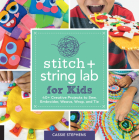 Stitch and String Lab for Kids: 40+ Creative Projects to Sew, Embroider, Weave, Wrap, and Tie Cover Image