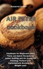 Air Fryer Cookbook: Cookbook for Beginners 2021 Tasty and Quick Recipes for Indoor Grilling and Air Frying for Cooking, Perfect Low Carboh Cover Image
