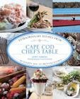 Cape Cod Chef's Table: Extraordinary Recipes from Buzzards Bay to Provincetown Cover Image