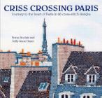 Criss-Crossing Paris: Journey to the heart of Paris in 20 cross-stitch designs Cover Image