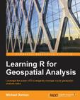 Learning R for Geospatial Analysis: Leverage the power of R to elegantly manage crucial geospatial analysis tasks Cover Image