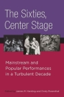 The Sixties, Center Stage: Mainstream and Popular Performances in a Turbulent Decade Cover Image