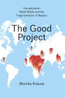 The Good Project: Humanitarian Relief NGOs and the Fragmentation of Reason Cover Image