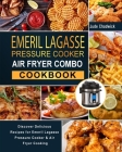 Emeril Lagasse Pressure Cooker Air Fryer Combo Cookbook: Discover Delicious Recipes for Emeril Lagasse Pressure Cooker & Air Fryer Cooking Cover Image