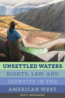 Unsettled Waters: Rights, Law, and Identity in the American West (Critical Environments: Nature, Science, and Politics #5) Cover Image